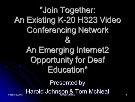 October 15, 2002 Johnson & NcNeal 1 Join Together: An Existing K-20 H323 Video Conferencing Network & An Emerging Internet2 Opportunity for Deaf Education