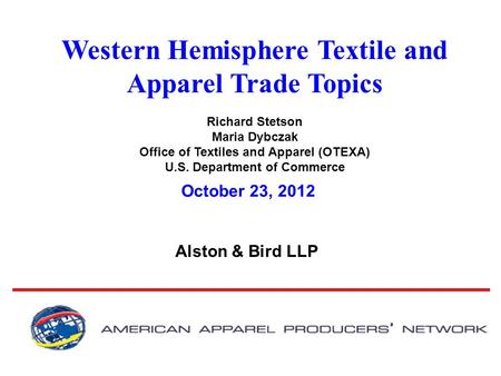 Western Hemisphere Textile and Apparel Trade Topics Richard Stetson Maria Dybczak Office of Textiles and Apparel (OTEXA) U.S. Department of Commerce Alston.