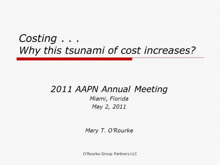Costing... Why this tsunami of cost increases? 2011 AAPN Annual Meeting Miami, Florida May 2, 2011 Mary T. ORourke O'Rourke Group Partners LLC.