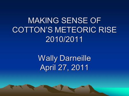 MAKING SENSE OF COTTONS METEORIC RISE 2010/2011 Wally Darneille April 27, 2011.