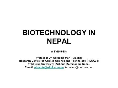 BIOTECHNOLOGY IN NEPAL A SYNOPSIS Professor Dr. Sarbajna Man Tuladhar Research Centre for Applied Science and Technology (RECAST) Tribhuvan University,