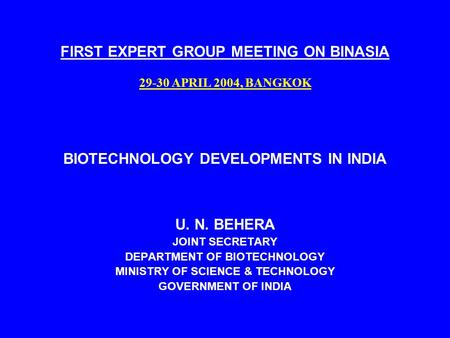 FIRST EXPERT GROUP MEETING ON BINASIA 29-30 APRIL 2004, BANGKOK BIOTECHNOLOGY DEVELOPMENTS IN INDIA U. N. BEHERA JOINT SECRETARY DEPARTMENT OF BIOTECHNOLOGY.