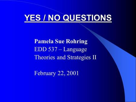 YES / NO QUESTIONS Pamela Sue Rohring EDD 537 – Language Theories and Strategies II February 22, 2001.