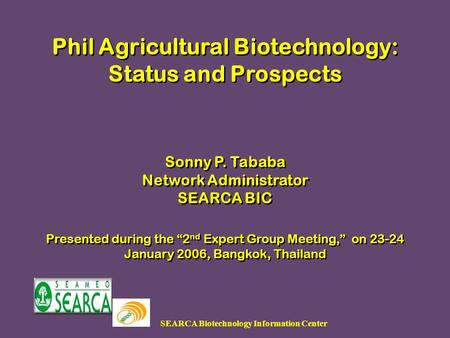 SEARCA Biotechnology Information Center Phil Agricultural Biotechnology: Status and Prospects Sonny P. Tababa Network Administrator SEARCA BIC Presented.