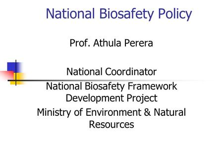 National Biosafety Policy Prof. Athula Perera National Coordinator National Biosafety Framework Development Project Ministry of Environment & Natural Resources.
