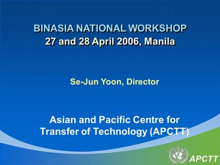 APCTT BINASIA NATIONAL WORKSHOP 27 and 28 April 2006, Manila BINASIA NATIONAL WORKSHOP 27 and 28 April 2006, Manila Se-Jun Yoon, Director Asian and Pacific.