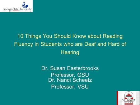 10 Things You Should Know about Reading Fluency in Students who are Deaf and Hard of Hearing Dr. Susan Easterbrooks Professor, GSU Dr. Nanci Scheetz Professor,