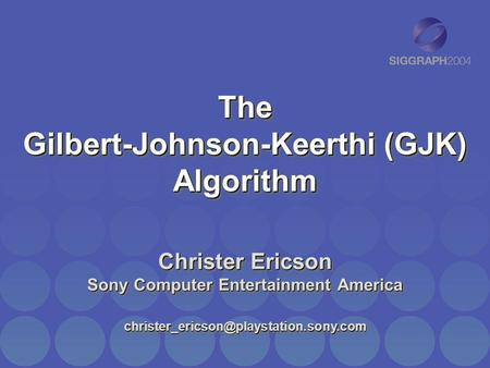 The Gilbert-Johnson-Keerthi (GJK) Algorithm Christer Ericson Sony Computer Entertainment America