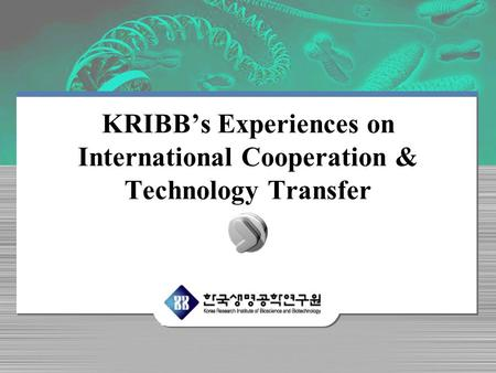 KRIBBs Experiences on International Cooperation & Technology Transfer.