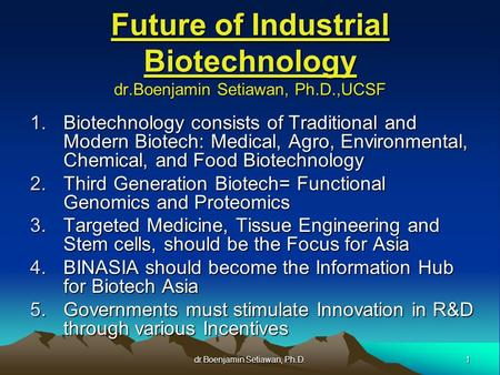 1 dr.Boenjamin Setiawan, Ph.D. Future of Industrial Biotechnology dr.Boenjamin Setiawan, Ph.D.,UCSF 1.Biotechnology consists of Traditional and Modern.
