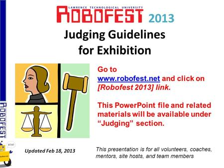 2013 Judging Guidelines for Exhibition Updated Feb 18, 2013 Go to www.robofest.netwww.robofest.net and click on [Robofest 2013] link. This PowerPoint file.