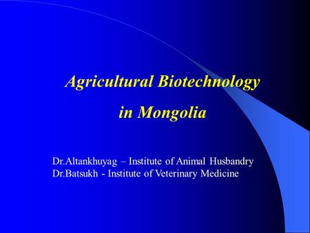 Agricultural Biotechnology in Mongolia Dr.Altankhuyag – Institute of Animal Husbandry Dr.Batsukh - Institute of Veterinary Medicine.