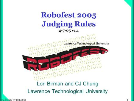 1Copyright by Robofest Robofest 2005 Judging Rules 4-7-05 v1.1 Lori Birman and CJ Chung Lawrence Technological University.