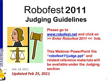 Robofest 2011 Judging Guidelines Feb. 19, 2011 Updated Feb 25, 2011 Please go to www.robofest.netwww.robofest.net and click on >> Enter Robofest 2011 <<