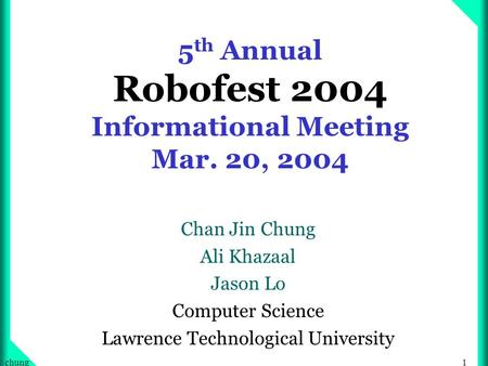 1chung 5 th Annual Robofest 2004 Informational Meeting Mar. 20, 2004 Chan Jin Chung Ali Khazaal Jason Lo Computer Science Lawrence Technological University.