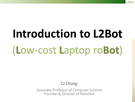 L2Bot L2Bot LLBot Introduction to L2Bot (Low-cost Laptop roBot) CJ Chung Associate Professor of Computer Science Founder & Director of Robofest.