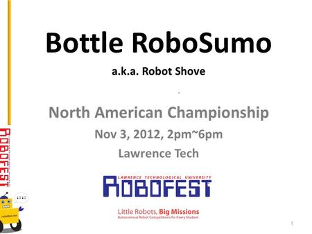 Bottle RoboSumo a.k.a. Robot Shove North American Championship Nov 3, 2012, 2pm~6pm Lawrence Tech 1.