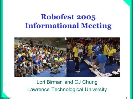 1Robofest Robofest 2005 Informational Meeting Lori Birman and CJ Chung Lawrence Technological University.