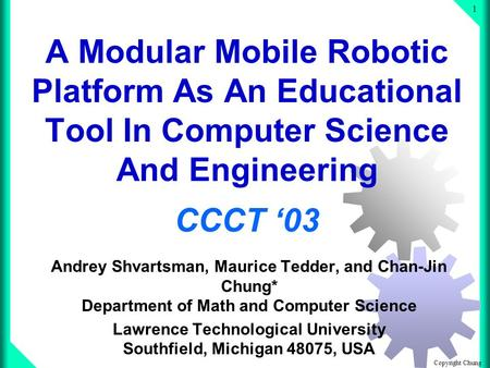 Copyright Chung 1 A Modular Mobile Robotic Platform As An Educational Tool In Computer Science And Engineering CCCT 03 Andrey Shvartsman, Maurice Tedder,