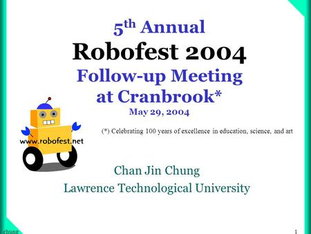 1chung 5 th Annual Robofest 2004 Follow-up Meeting at Cranbrook* May 29, 2004 Chan Jin Chung Lawrence Technological University (*) Celebrating 100 years.