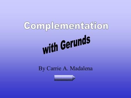 By Carrie A. Madalena Introduction Complement means to complete. Complementation has to do with completing the meaning of a verb. Gerunds are words that.