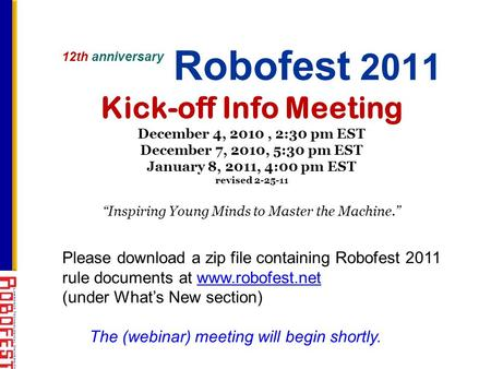 12th anniversary Robofest 2011 Kick-off Info Meeting December 4, 2010, 2:30 pm EST December 7, 2010, 5:30 pm EST January 8, 2011, 4:00 pm EST revised 2-25-11.