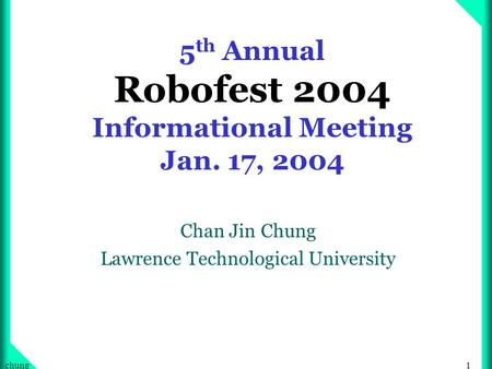 1chung 5 th Annual Robofest 2004 Informational Meeting Jan. 17, 2004 Chan Jin Chung Lawrence Technological University.