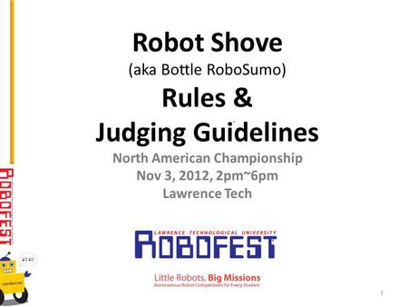 Robot Shove (aka Bottle RoboSumo) Rules & Judging Guidelines North American Championship Nov 3, 2012, 2pm~6pm Lawrence Tech 1.