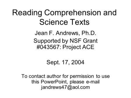 Reading Comprehension and Science Texts Jean F. Andrews, Ph.D. Supported by NSF Grant #043567: Project ACE Sept. 17, 2004 To contact author for permission.