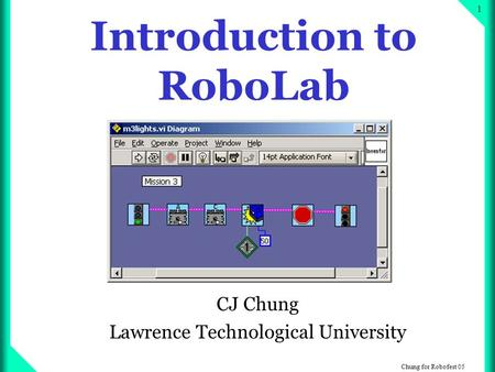 Chung for Robofest 05 1 Introduction to RoboLab CJ Chung Lawrence Technological University.