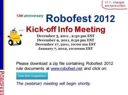 13th anniversary Robofest 2012 Kick-off Info Meeting December 5, 2011, 2:30 pm EST December 9, 2011, 6:30 pm EST December 17, 2011, 10:00 am EST January.