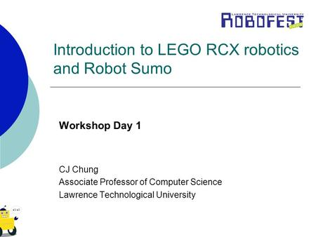 Introduction to LEGO RCX robotics and Robot Sumo Workshop Day 1 CJ Chung Associate Professor of Computer Science Lawrence Technological University.