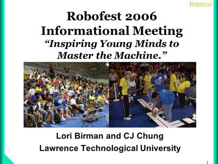 1 Robofest 2006 Informational Meeting Inspiring Young Minds to Master the Machine. Lori Birman and CJ Chung Lawrence Technological University.