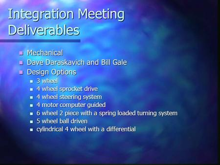 Integration Meeting Deliverables Mechanical Mechanical Dave Daraskavich and Bill Gale Dave Daraskavich and Bill Gale Design Options Design Options 3 wheel.