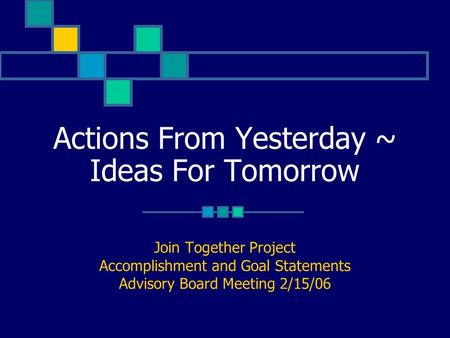 Actions From Yesterday ~ Ideas For Tomorrow Join Together Project Accomplishment and Goal Statements Advisory Board Meeting 2/15/06.