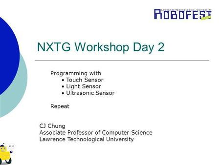 NXTG Workshop Day 2 Programming with Touch Sensor Light Sensor Ultrasonic Sensor Repeat CJ Chung Associate Professor of Computer Science Lawrence Technological.