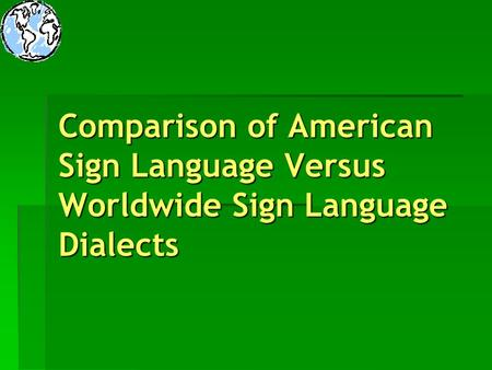 Introduction Title: Comparison of American Sign Language Versus Worldwide Sign Language Dialects Target Audience: Adults in the age bracket of The.