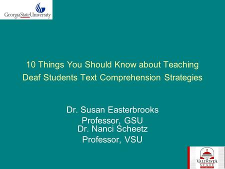 10 Things You Should Know about Teaching Deaf Students Text Comprehension Strategies Dr. Susan Easterbrooks Professor, GSU Dr. Nanci Scheetz Professor,