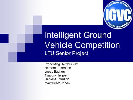 Intelligent Ground Vehicle Competition LTU Senior Project Presenting October 21 st Nathaniel Johnson Jacob Bushon Timothy Helsper Danielle Johnson MaryGrace.