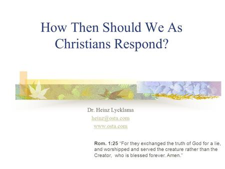How Then Should We As Christians Respond? Dr. Heinz Lycklama  Rom. 1:25 For they exchanged the truth of God for a lie, and worshipped.