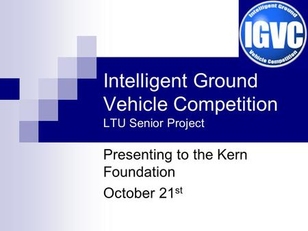 Intelligent Ground Vehicle Competition LTU Senior Project Presenting to the Kern Foundation October 21 st.