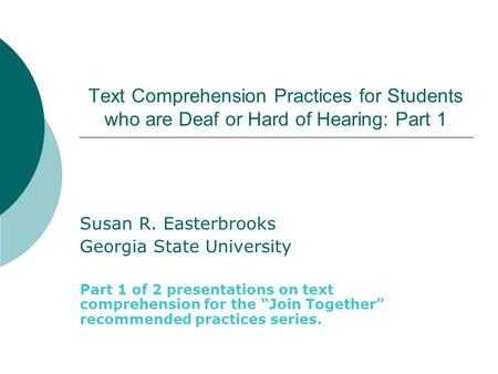 Text Comprehension Practices for Students who are Deaf or Hard of Hearing: Part 1 Susan R. Easterbrooks Georgia State University Part 1 of 2 presentations.