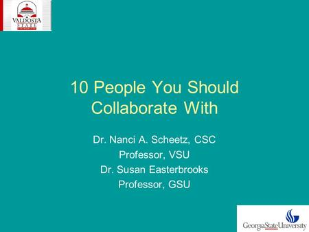 10 People You Should Collaborate With Dr. Nanci A. Scheetz, CSC Professor, VSU Dr. Susan Easterbrooks Professor, GSU.