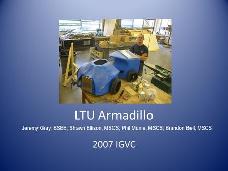 LTU Armadillo 2007 IGVC Jeremy Gray, BSEE; Shawn Ellison, MSCS; Phil Munie, MSCS; Brandon Bell, MSCS.