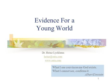 1 Evidence For a Young World Dr. Heinz Lycklama  What I see convinces me God exists. What I cannot see, confirms it. Albert.