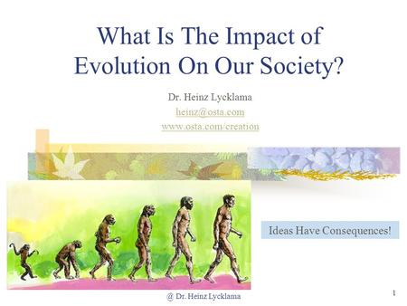 @ Dr. Heinz Lycklama 1 What Is The Impact of Evolution On Our Society? Dr. Heinz Lycklama  Ideas Have Consequences!
