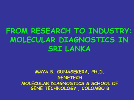 FROM RESEARCH TO INDUSTRY: MOLECULAR DIAGNOSTICS IN SRI LANKA MAYA B. GUNASEKERA, PH.D. GENETECH MOLECULAR DIAGNOSTICS & SCHOOL OF GENE TECHNOLOGY, COLOMBO.