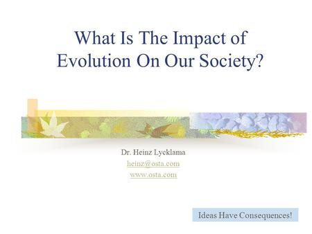 What Is The Impact of Evolution On Our Society? Dr. Heinz Lycklama  Ideas Have Consequences!