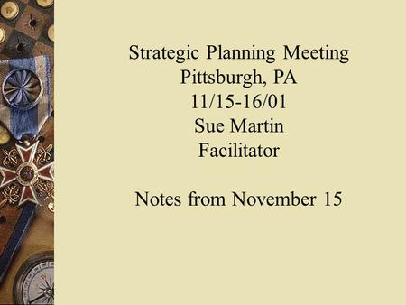 Strategic Planning Meeting Pittsburgh, PA 11/15-16/01 Sue Martin Facilitator Notes from November 15.