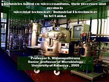 Industries based on Microorganisms, their processes and products Microbial technology/ Industrial <strong>Biotechnology</strong> <strong>In</strong> Sri Lanka Professor S. Widanapathirana.